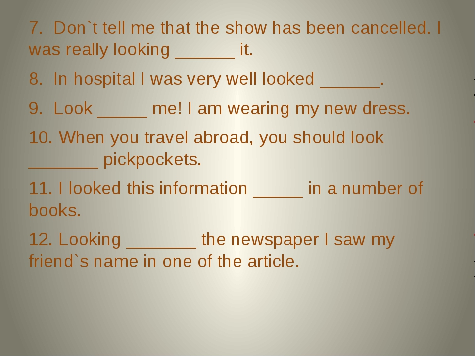 7. Don`t tell me that the show has been cancelled. I was really looking ____...