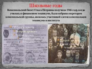 Школьные годы Комсомольский билет Ольга Петровна получила 1946 году, когда уч