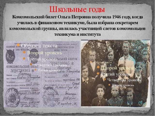 Школьные годы Комсомольский билет Ольга Петровна получила 1946 году, когда уч...