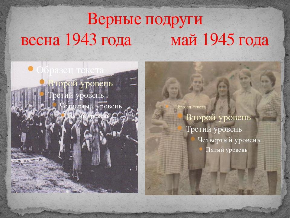 Верные подруги весна 1943 года май 1945 года