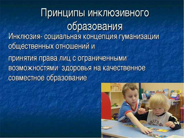 Принципы инклюзивного образования Инклюзия- социальная концепция гуманизации...