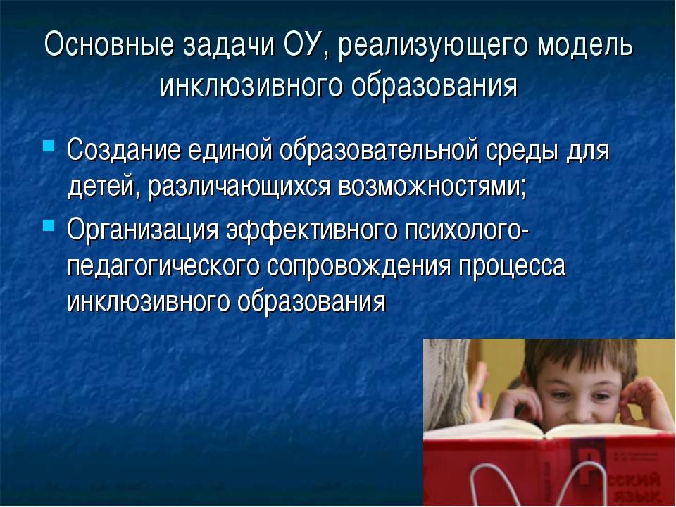 Основные задачи ОУ, реализующего модель инклюзивного образования Создание еди...
