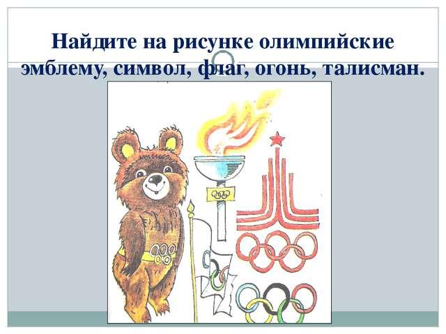 Найдите на рисунке олимпийские эмблему, символ, флаг, огонь, талисман.