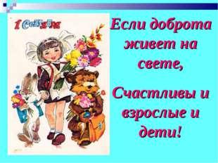 Если доброта живет на свете, Счастливы и взрослые и дети!