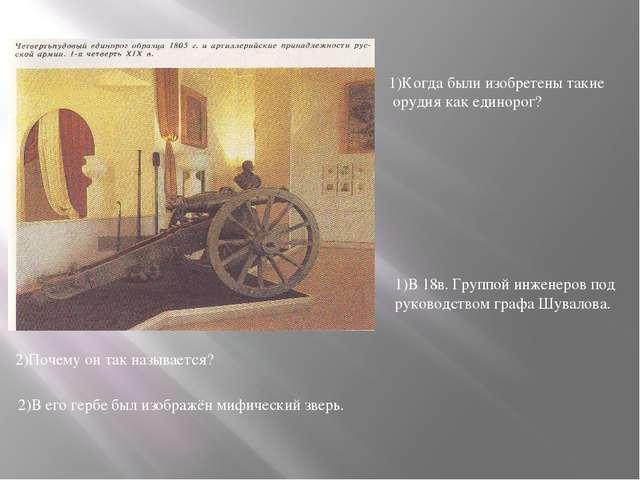 1)Когда были изобретены такие орудия как единорог? 1)В 18в. Группой инженеров...