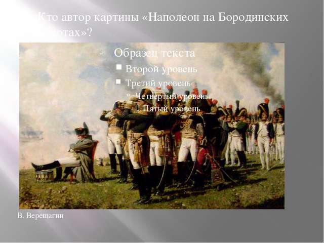 Кто автор картины «Наполеон на Бородинских высотах»? В. Верещагин