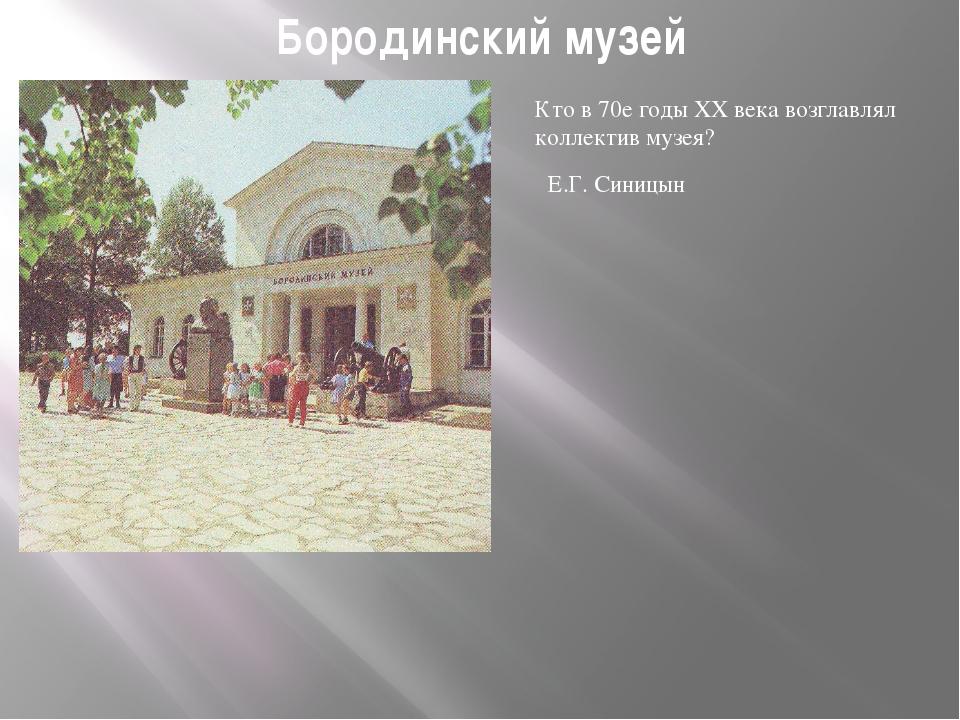 Бородинский музей Кто в 70е годы ХХ века возглавлял коллектив музея? Е.Г. Син...
