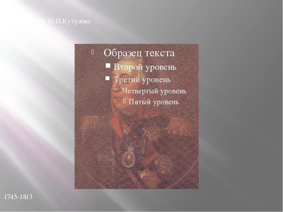 Годы жизни М.И.Кутузова 1745-1813
