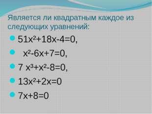 Является ли квадратным каждое из следующих уравнений: 51х²+18х-4=0, х²-6х+7=0