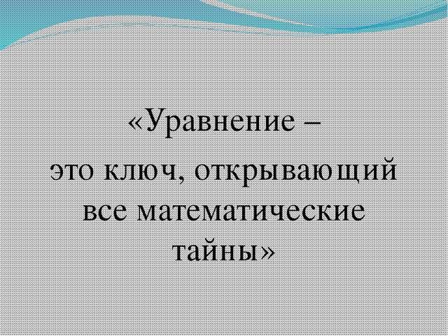 «Уравнение – это ключ, открывающий все математические тайны»