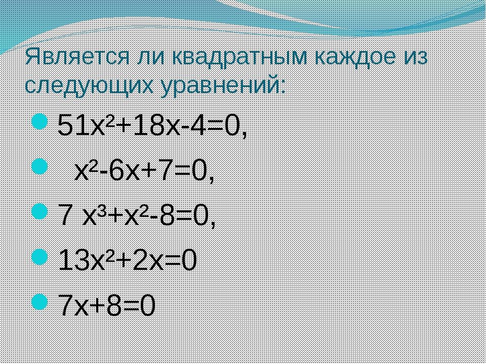 Является ли квадратным каждое из следующих уравнений: 51х²+18х-4=0, х²-6х+7=0...