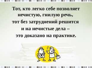 Тот, кто легко себе позволяет нечистую, гнилую речь, тот без затруднений реши