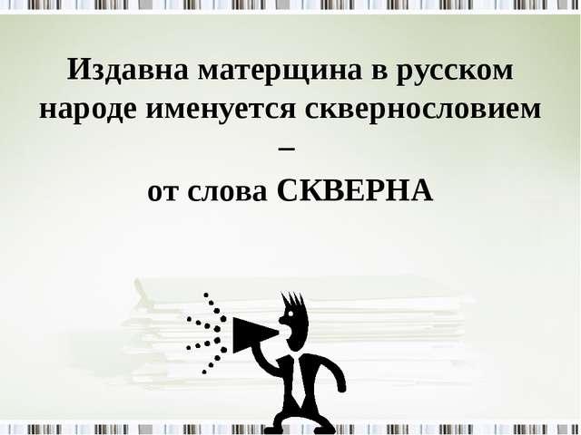 Издавна матерщина в русском народе именуется сквернословием – от слова СКВЕРНА