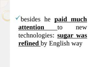 besides he paid much attention to new technologies: sugar was refined by Eng
