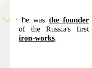 he was the founder of the Russia's first iron-works.