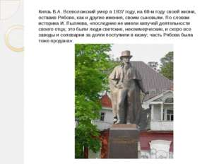 Князь В.А. Всеволожский умер в 1837 году, на 68-м году своей жизни, оставив Р