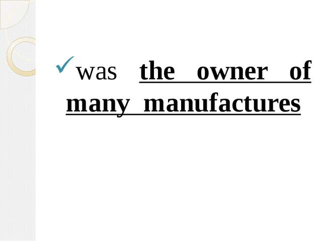 was the owner of many manufactures