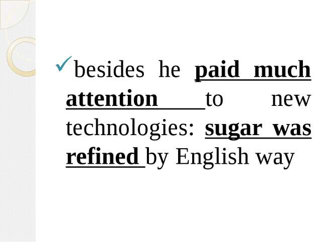 besides he paid much attention to new technologies: sugar was refined by Eng...