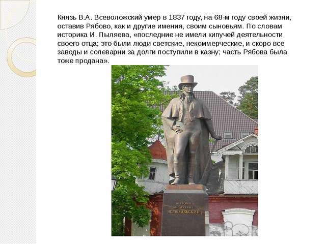Князь В.А. Всеволожский умер в 1837 году, на 68-м году своей жизни, оставив Р...