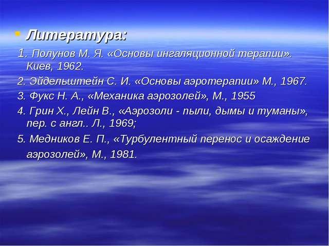 Литература: 1. Полунов М. Я. «Основы ингаляционной терапии». Киев, 1962. 2. Э...