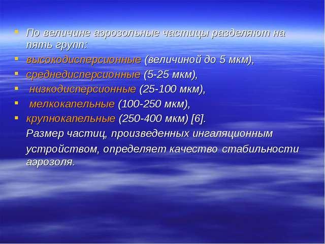 По величине аэрозольные частицы разделяют на пять групп: высокодисперсионные...