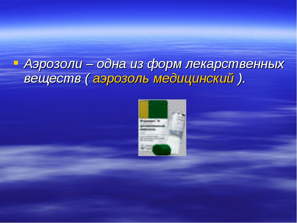 Аэрозоли – одна из форм лекарственных веществ ( аэрозоль медицинский ).