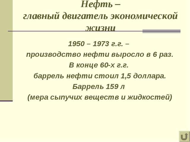 Нефть – главный двигатель экономической жизни 1950 – 1973 г.г. – производство...