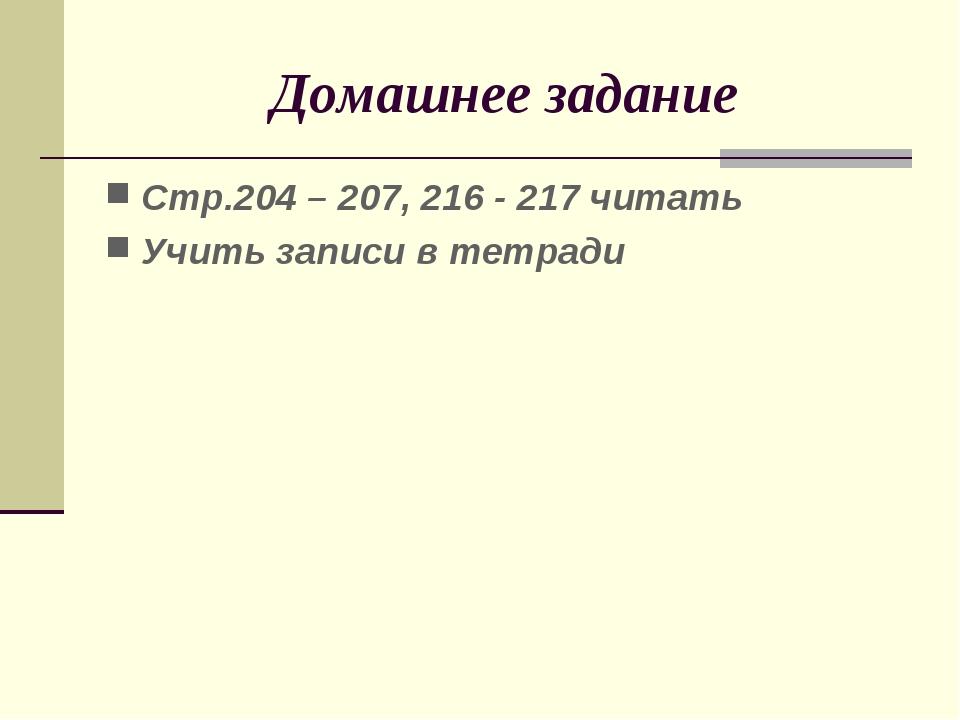 Домашнее задание Стр.204 – 207, 216 - 217 читать Учить записи в тетради