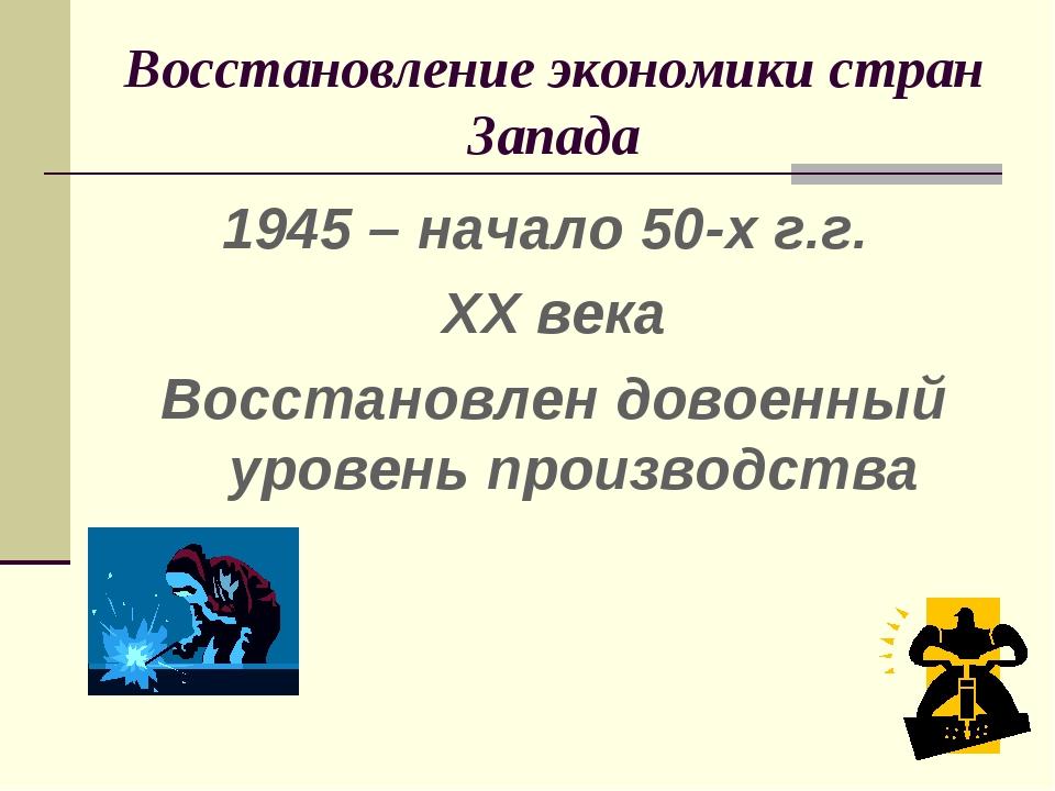 Восстановление экономики стран Запада 1945 – начало 50-х г.г. XX века Восстан...