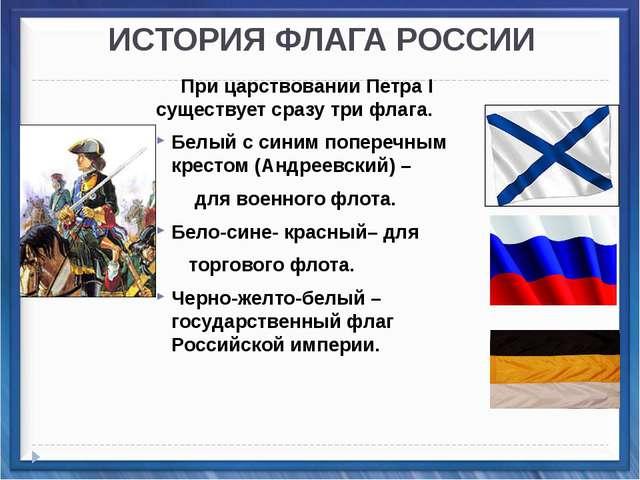ИСТОРИЯ ФЛАГА РОССИИ При царствовании Петра I существует сразу три флага. Бе...