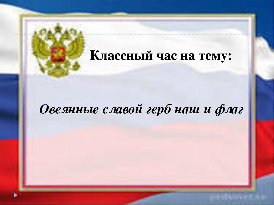 Овеянные славой герб наш и флаг Классный час на тему: