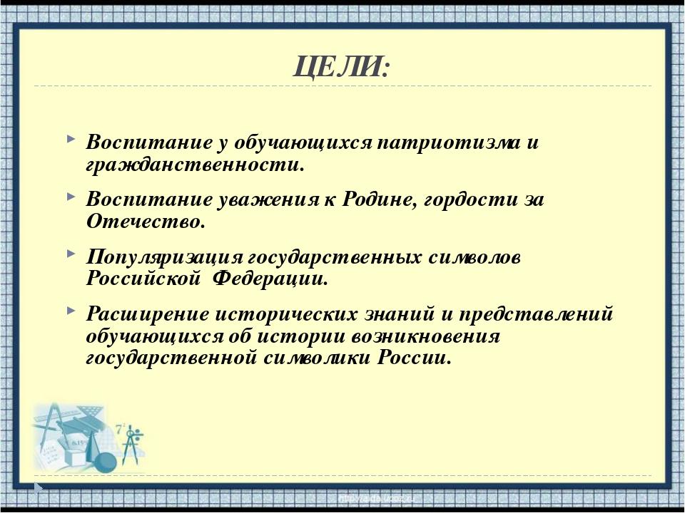 ЦЕЛИ: Воспитание у обучающихся патриотизма и гражданственности. Воспитание ув...