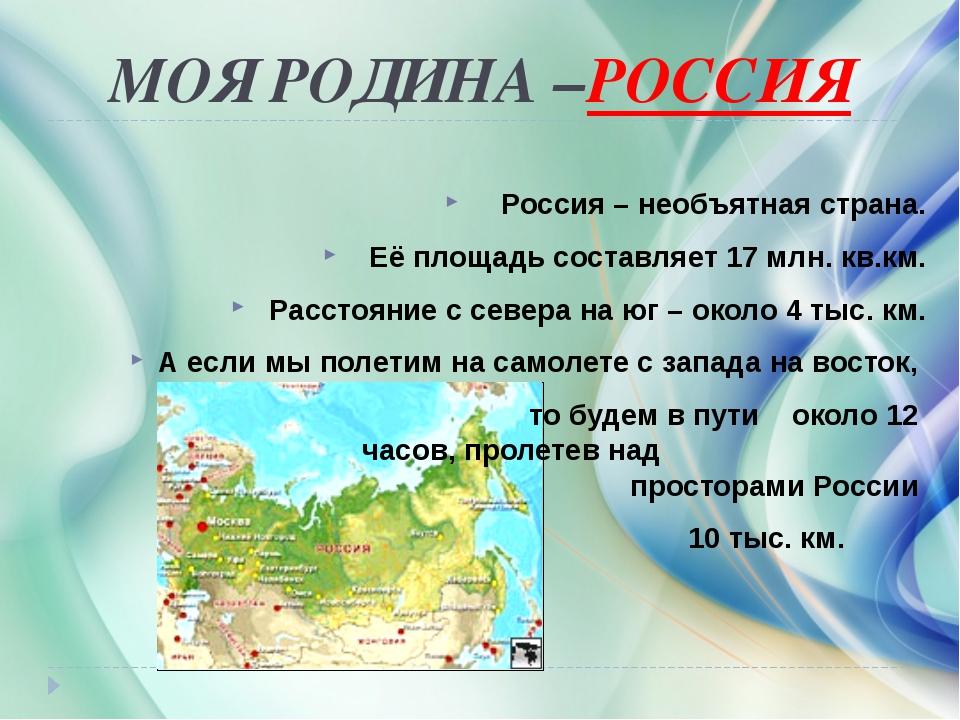 МОЯ РОДИНА –РОССИЯ Россия – необъятная страна. Её площадь составляет 17 млн....