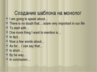 Создание шаблона на монолог I am going to speak about… There is no doubt that