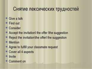 Снятие лексических трудностей Give a talk Find out Consider Accept the invita