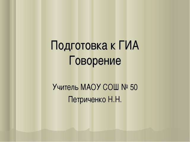 Подготовка к ГИА Говорение Учитель МАОУ СОШ № 50 Петриченко Н.Н.