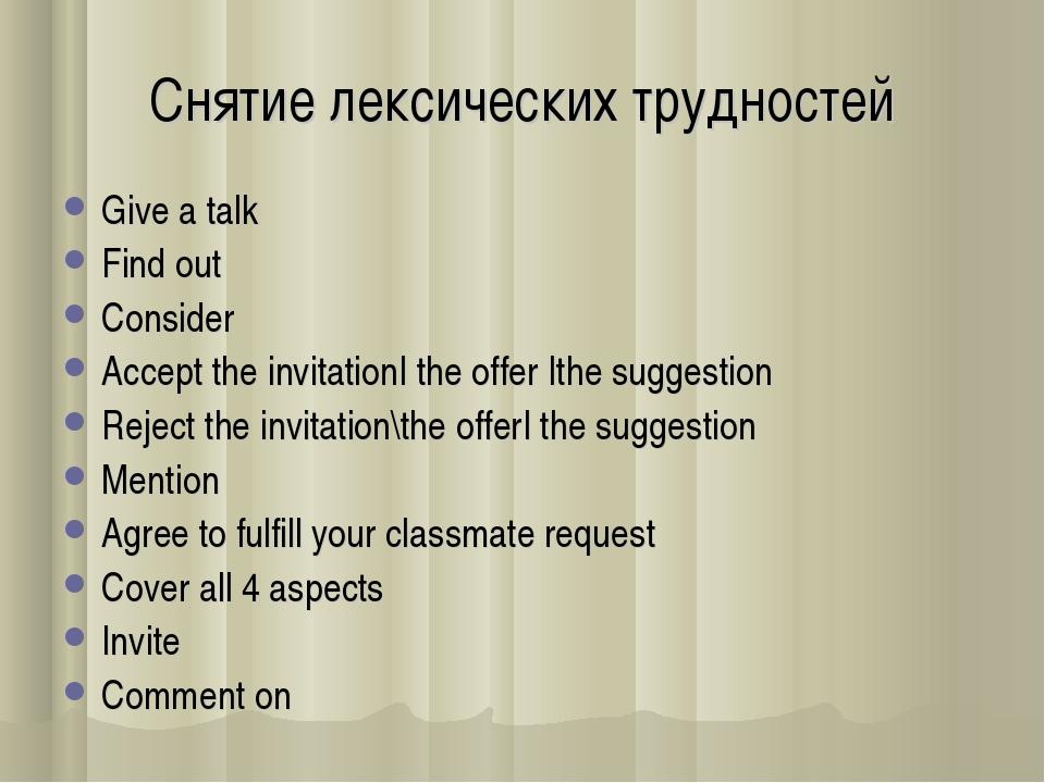 Снятие лексических трудностей Give a talk Find out Consider Accept the invita...