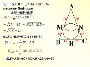 5).В . По теореме Пифагора АВ2=АН2+ВН2 6).ВС=ВН+НС=15+15=30 8).Р=АВ+АС+ВС=25+