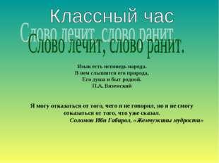 Язык есть исповедь народа. В нем слышится его природа, Его душа и быт родной.