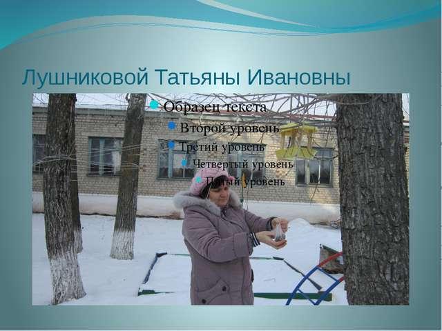 Лушниковой Татьяны Ивановны