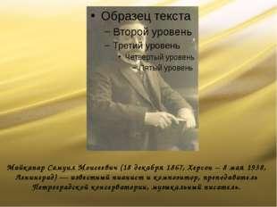 Майкапар Самуил Моисеевич (18 декабря 1867, Херсон – 8 мая 1938, Ленинград) —