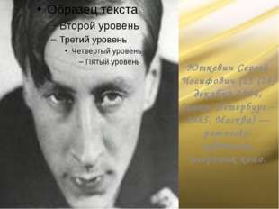 Юткевич Сергей Иосифович (15 (28) декабря 1904, Санкт-Петербург – 1985, Мо