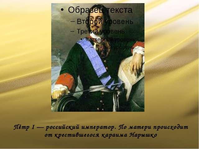 Пётр I — российский император. По матери происходит от крестившегося караима...