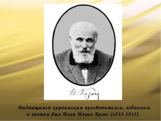 Выдающимся караимским просветителем, педагогом и поэтом был Илья Ильич Казас...