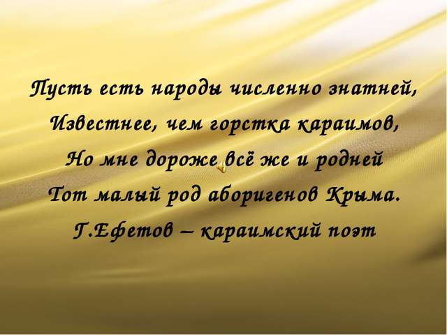 Пусть есть народы численно знатней, Известнее, чем горстка караимов, Но мне...