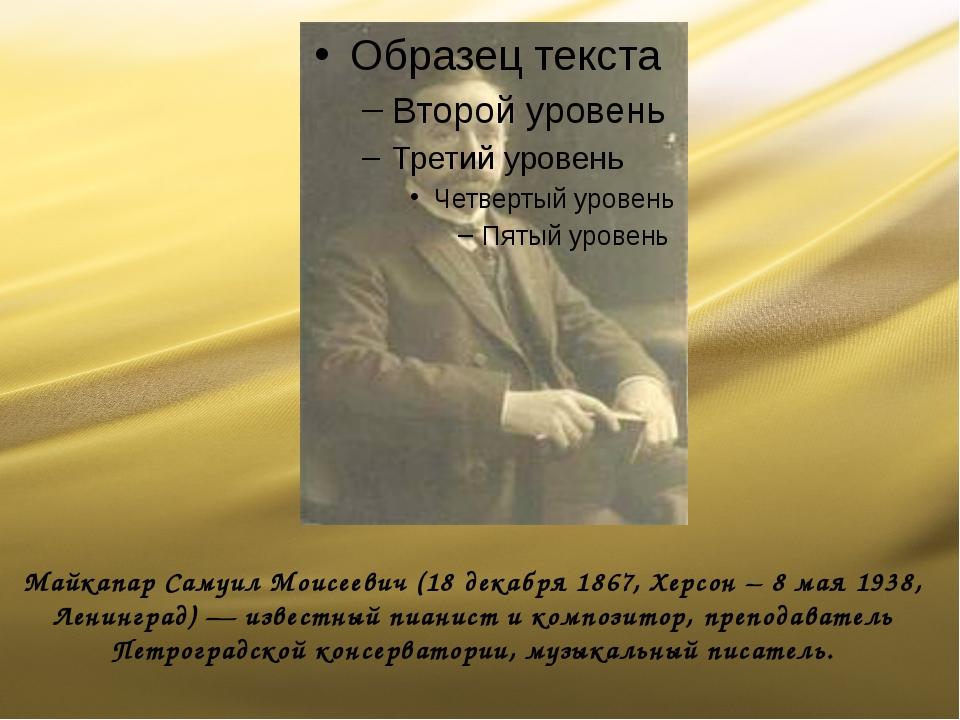 Майкапар Самуил Моисеевич (18 декабря 1867, Херсон – 8 мая 1938, Ленинград) —...
