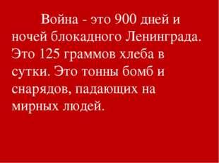 Война - это 900 дней и ночей блокадного Ленинграда. Это 125 граммов хлеба в