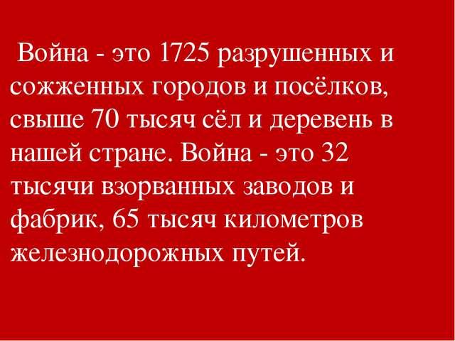 Война - это 1725 разрушенных и сожженных городов и посёлков, свыше 70 тысяч...