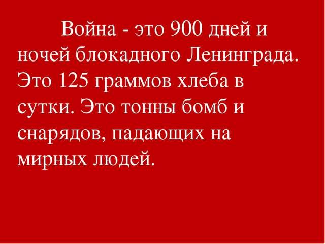 Война - это 900 дней и ночей блокадного Ленинграда. Это 125 граммов хлеба в...