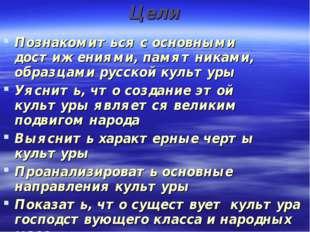 Цели Познакомиться с основными достижениями, памятниками, образцами русской к